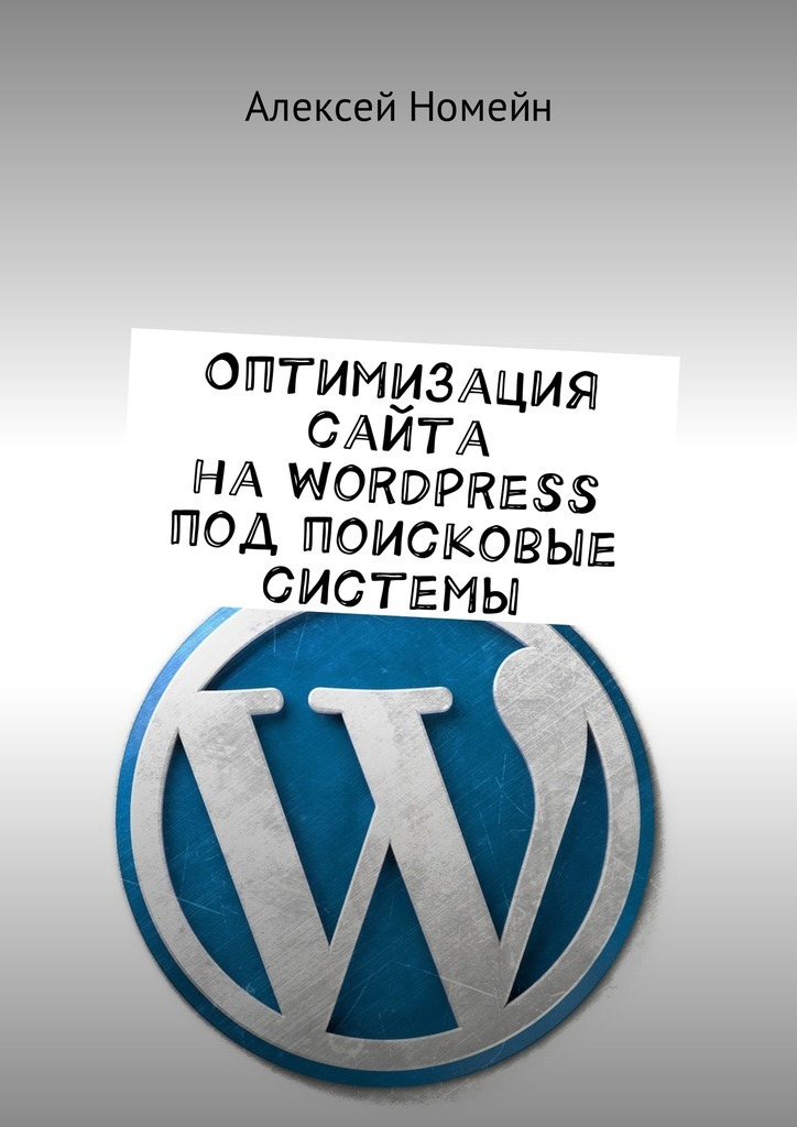 Алексей Номейн Оптимизация сайта на WordPress под поисковые системы ISBN: 9785449004307 wordpress for dummies