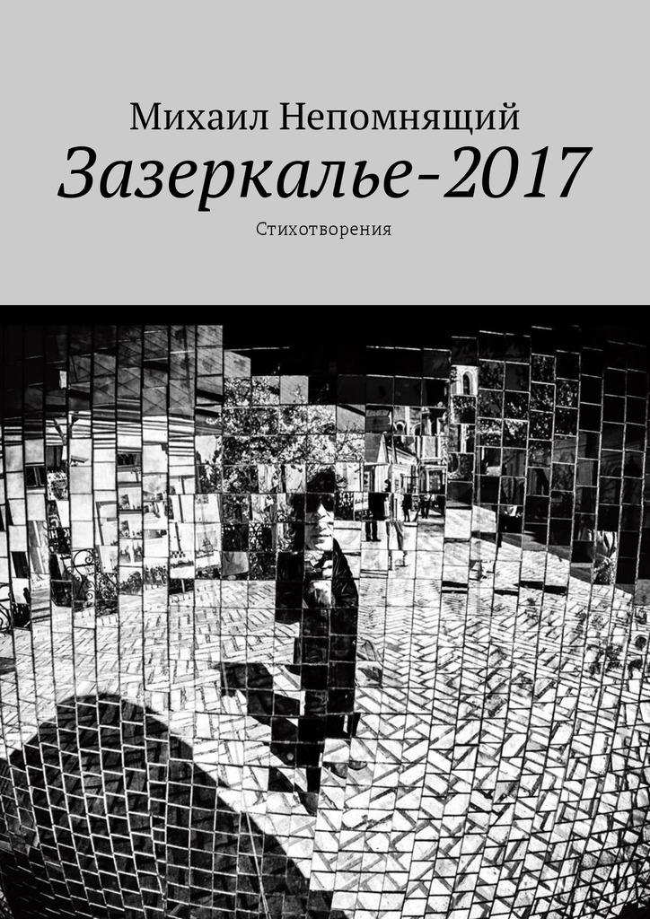 Михаил Непомнящий Зазеркалье-2017. Стихотворения