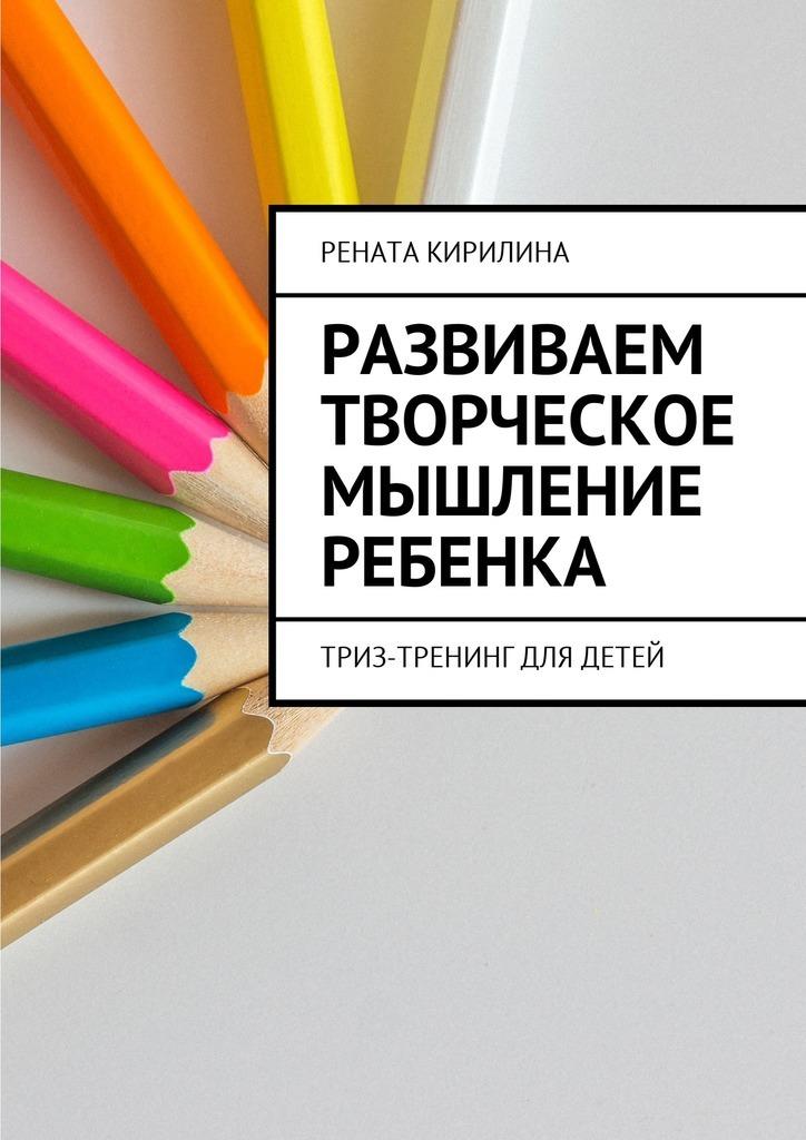 Рената Кирилина - Развиваем творческое мышление ребенка. ТРИЗ-тренинг для детей