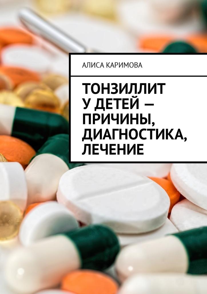 Алиса Каримова - Тонзиллит удетей– причины, диагностика, лечение