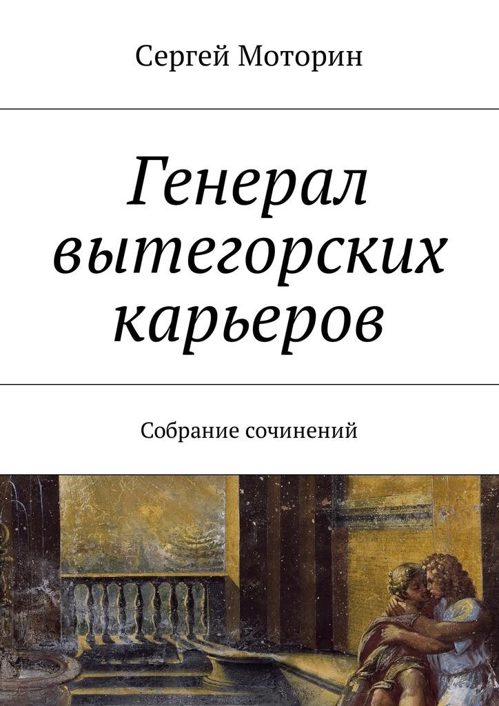 все цены на Сергей Моторин Генерал вытегорских карьеров. Собрание сочинений