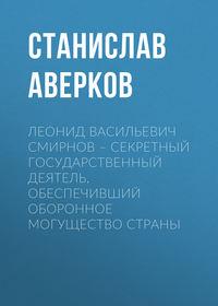Станислав Аверков - Леонид Васильевич Смирнов – секретный государственный деятель, обеспечивший оборонное могущество страны