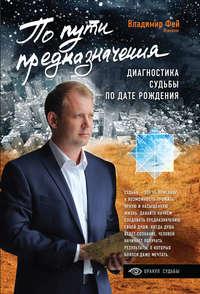 Владимир Фей - По пути предназначения. Диагностика судьбы по дате рождения