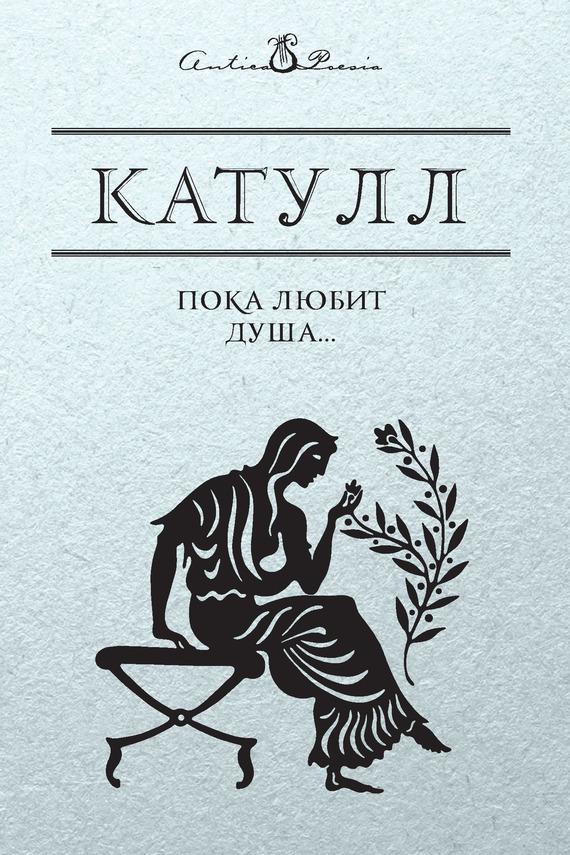 Гай Валерий Катулл Пока любит душа… валерий мирошников жизнь и