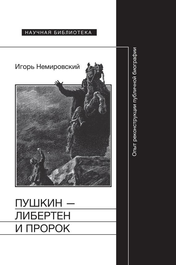 Игорь Немировский - Пушкин – либертен и пророк: Опыт реконструкции публичной биографии