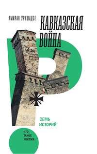А. Т. Урушадзе - Кавказская война. Семь историй