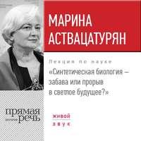 Марина Аствацатурян - Лекция «Синтетическая биология – забава или прорыв в светлое будущее?»
