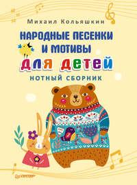 Михаил Кольяшкин - Народные песенки и мотивы для детей. Нотный сборник