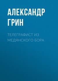 Александр Грин - Телеграфист из Медянского бора
