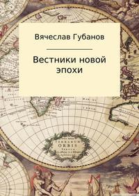 Вячеслав Михайлович Губанов - Вестники новой эпохи