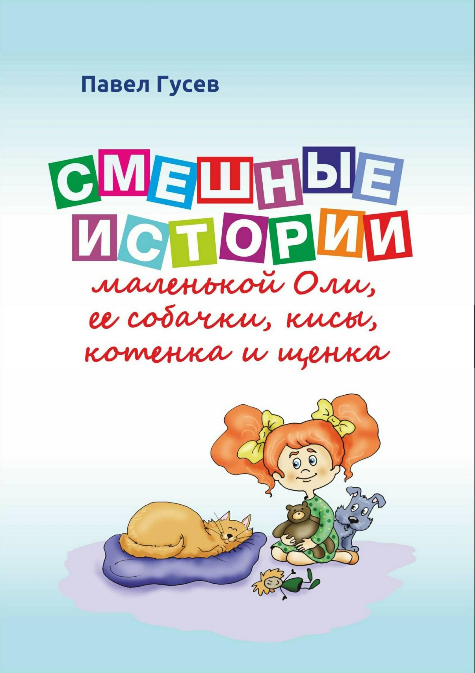 Павел Павлович Гусев Смешные истории маленькой Оли и ее собачки, кисы, котенка и щенка