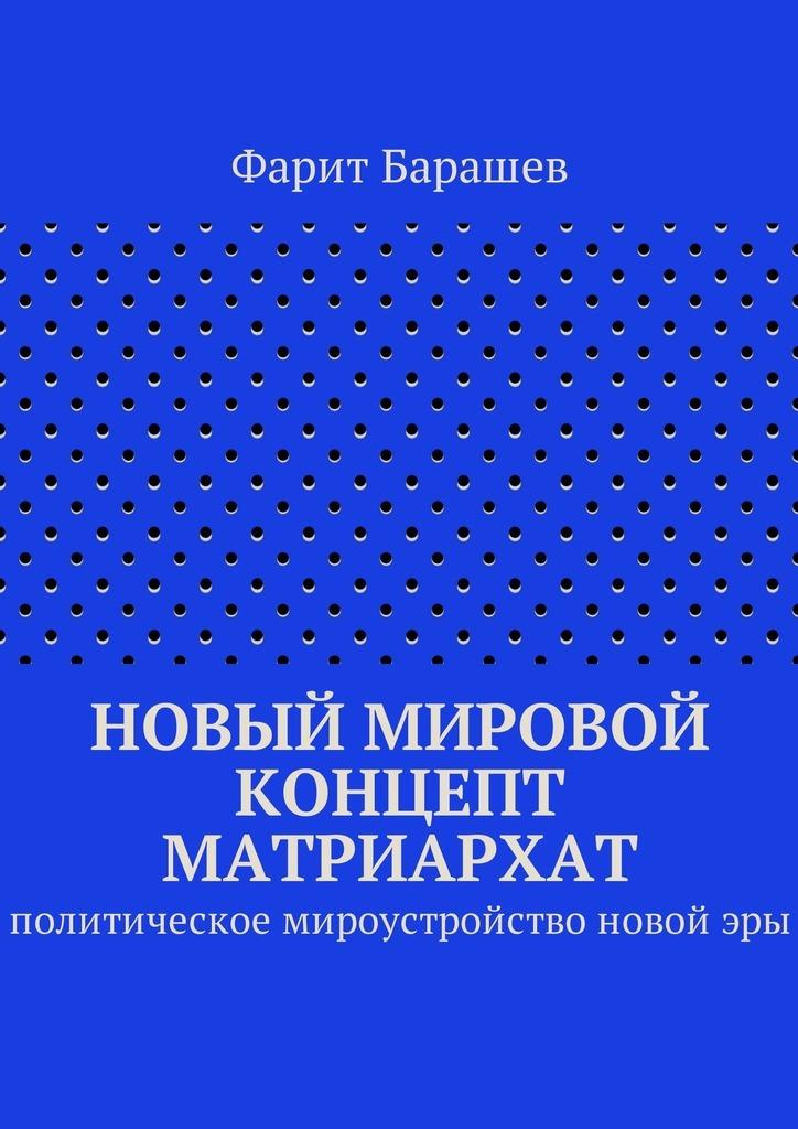 Фарит Барашев Новый мировой концепт матриархат. Политическое мироустройство новойэры ISBN: 9785449009487