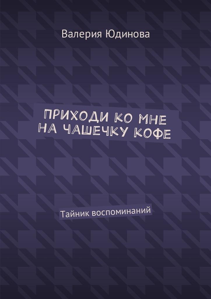 Валерия Юдинова Приходи ко мне на чашечку кофе. Тайник воспоминаний