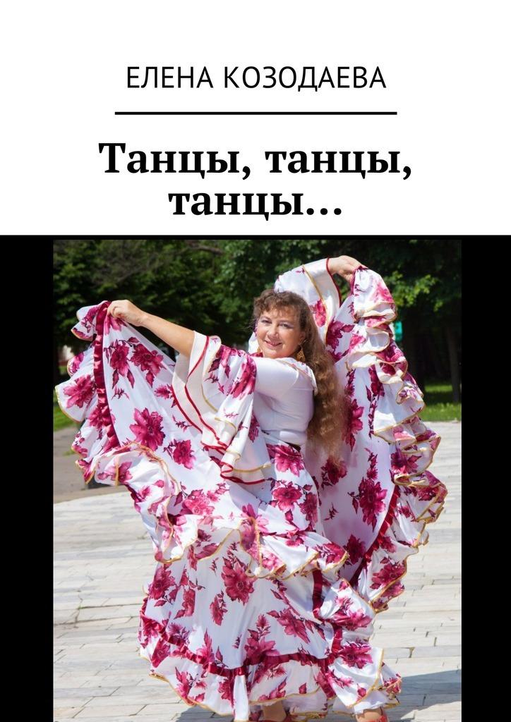 Елена Александровна Козодаева Танцы, танцы, танцы… елена александровна козодаева живи танцуя творческая автобиография