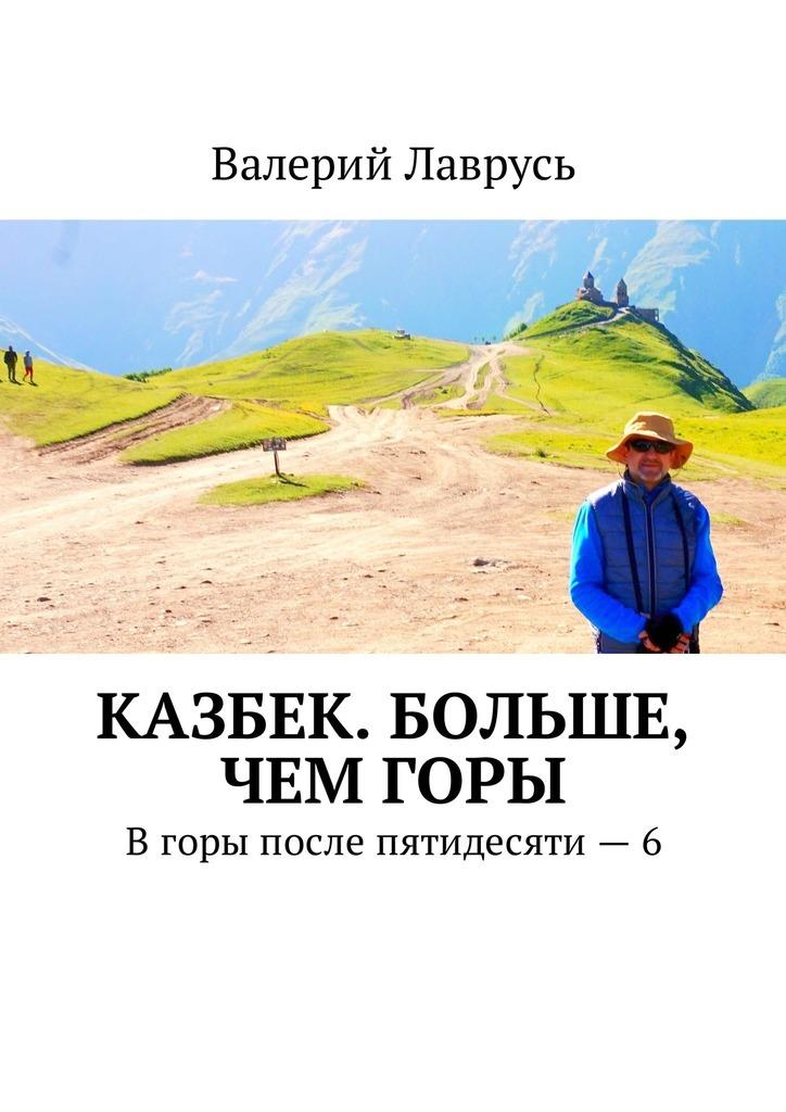 Валерий Лаврусь - Казбек. Больше, чемгоры. Вгоры после пятидесяти – 6