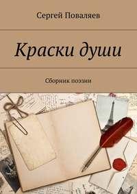 Сергей Анатольевич Поваляев - Краски души. Сборник поэзии