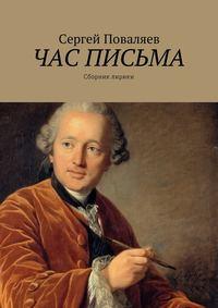 Сергей Анатольевич Поваляев - Час письма. Сборник лирики