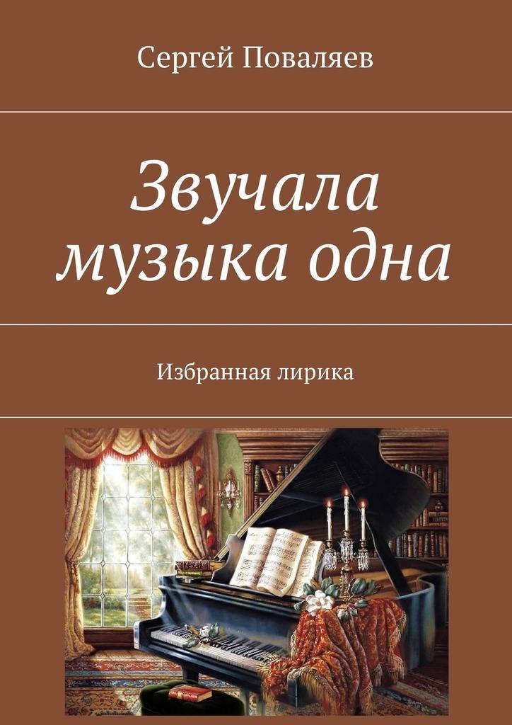 Сергей Анатольевич Поваляев Звучала музыка одна. Избранная лирика