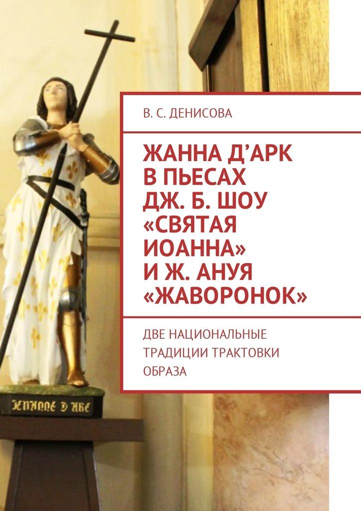 В. Денисова - Жанна д'Арк в пьесах Дж. Б. Шоу «Святая Иоанна» иЖ. Ануя «Жаворонок». Две национальные традиции трактовки образа