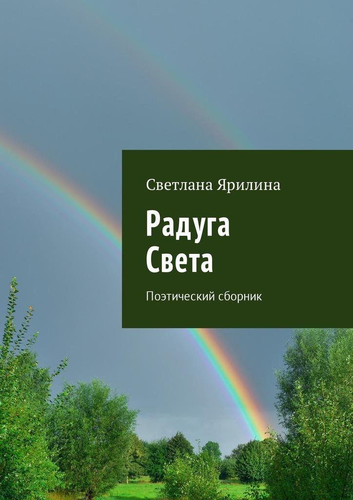 Светлана Ярилина Радуга Света. Поэтический сборник