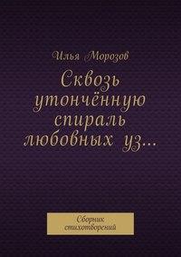 Илья Морозов - Сквозь утончённую спираль любовныхуз… Сборник стихотворений