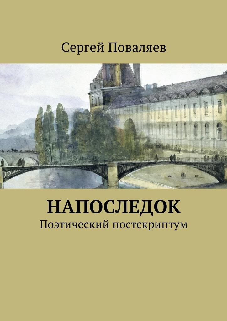 Сергей Анатольевич Поваляев Напоследок. Поэтический постскриптум