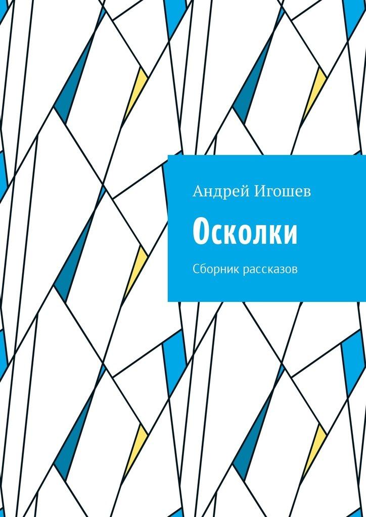 Андрей Игошев Осколки. Сборник рассказов никак нигде никогда