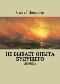 Сергей Поваляев - Не бывает опыта будущего. Лирика