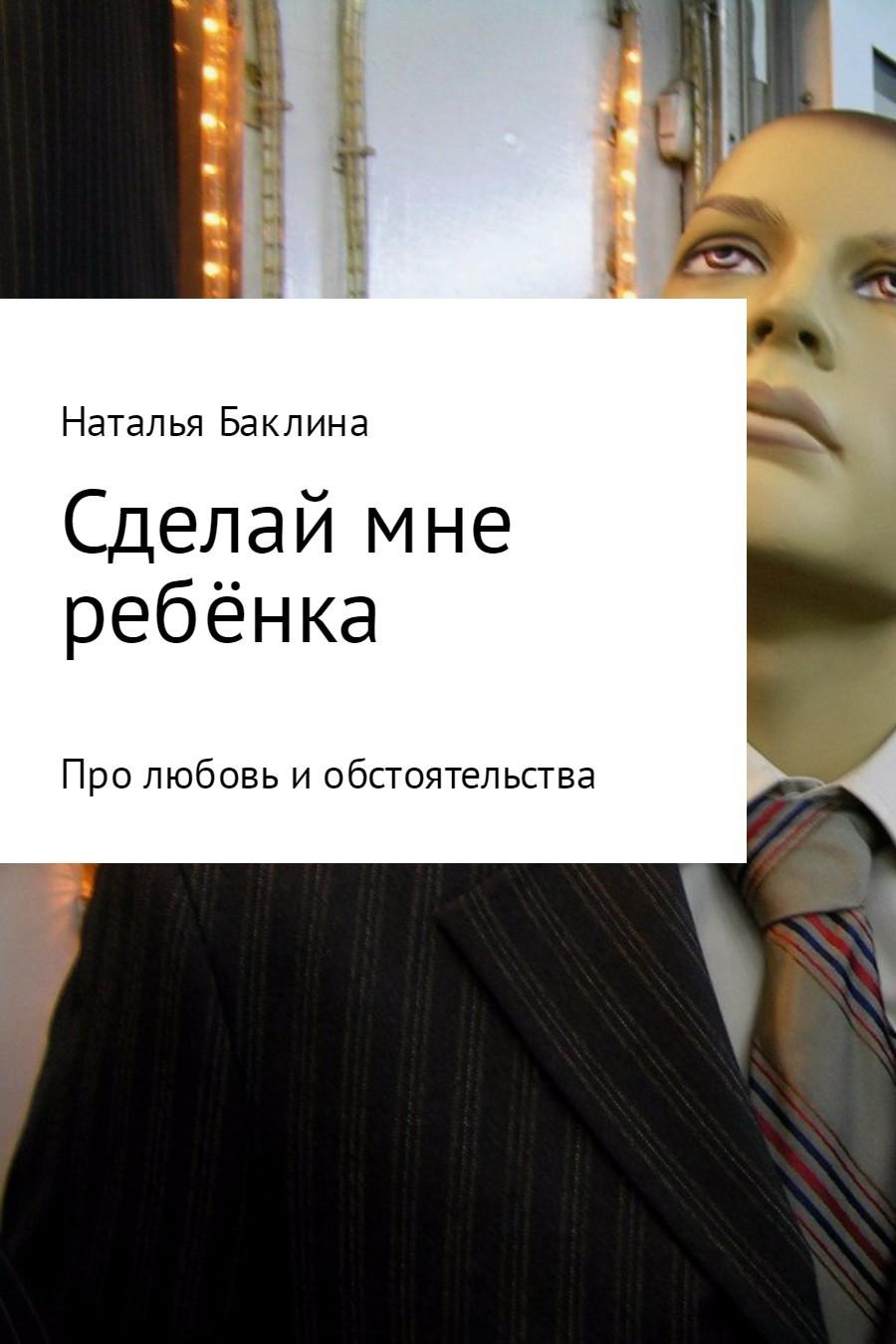 Наталья Баклина Сделай мне ребёнка наталья петровна беляева ерух просто жизнь