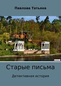 Татьяна Владимировна Павлова - Старые письма