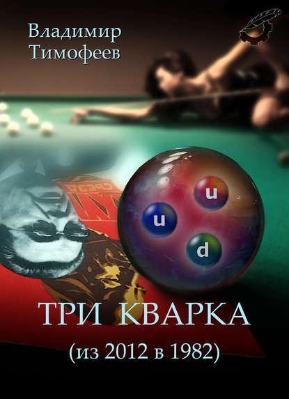 Владимир Тимофеев Три кварка (из 2012 в 1982) что можно без рецепта 2012