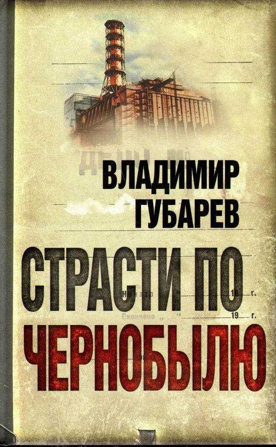 Обложка книги Страсти по Чернобылю, автор Владимир Губарев