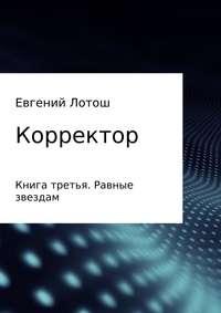 Евгений Валерьевич Лотош - Корректор. Книга третья. Равные звездам