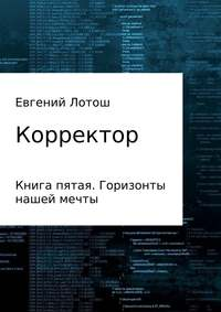 Евгений Валерьевич Лотош - Корректор. Книга пятая. Горизонты нашей мечты