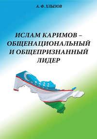 А. Ф. Хлызов - Ислам Каримов – общенациональный и общепризнанный лидер. Штрихи к портрету
