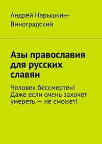 Андрей Нарышкин-Виноградский - Азы православия для русских славян. Человек бессмертен! Даже если очень захочет умереть – не сможет!