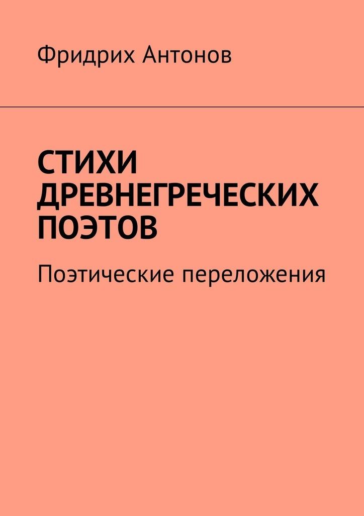 Фридрих Антонов Стихи древнегреческих поэтов. Поэтические переложения юрий лифшиц библейские книги переложения