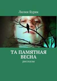 Лилия Буряк - Та памятная весна. Рассказы