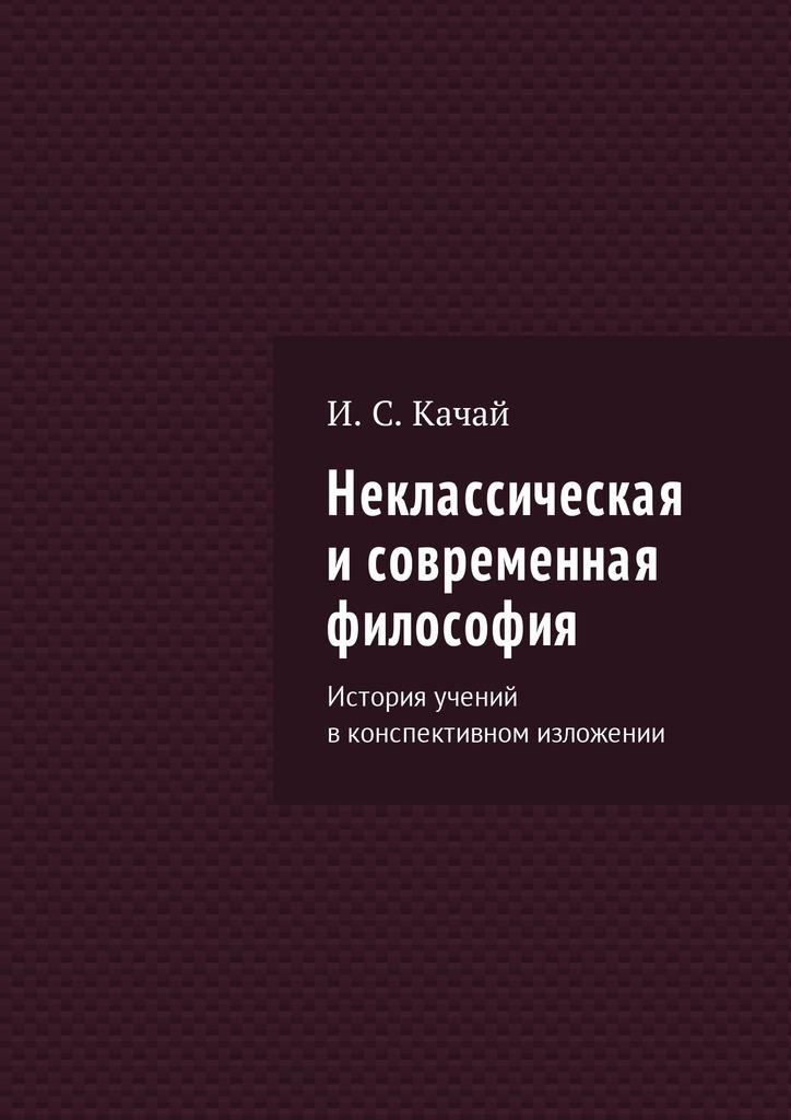 Илья Качай - Неклассическая исовременная философия. История учений вконспективном изложении