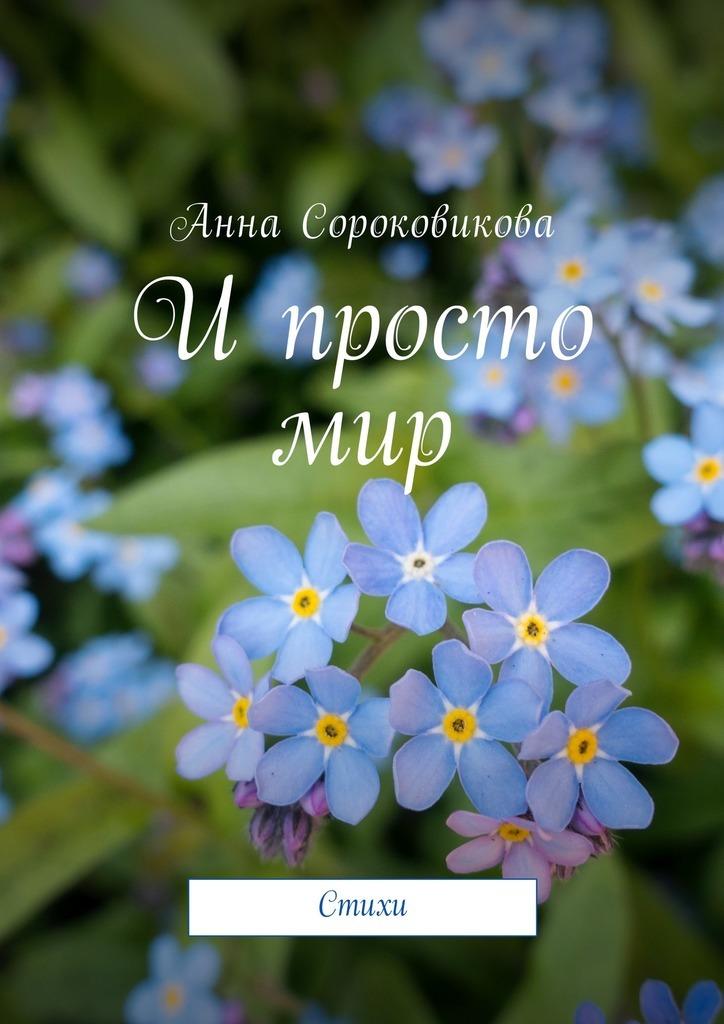 Анна Сороковикова И просто мир. Стихи анна джейн новое отражение