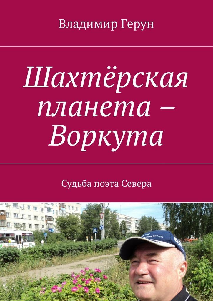 Владимир Герун Шахтёрская планета – Воркута. Судьба поэта Севера кто мы жили были славяне