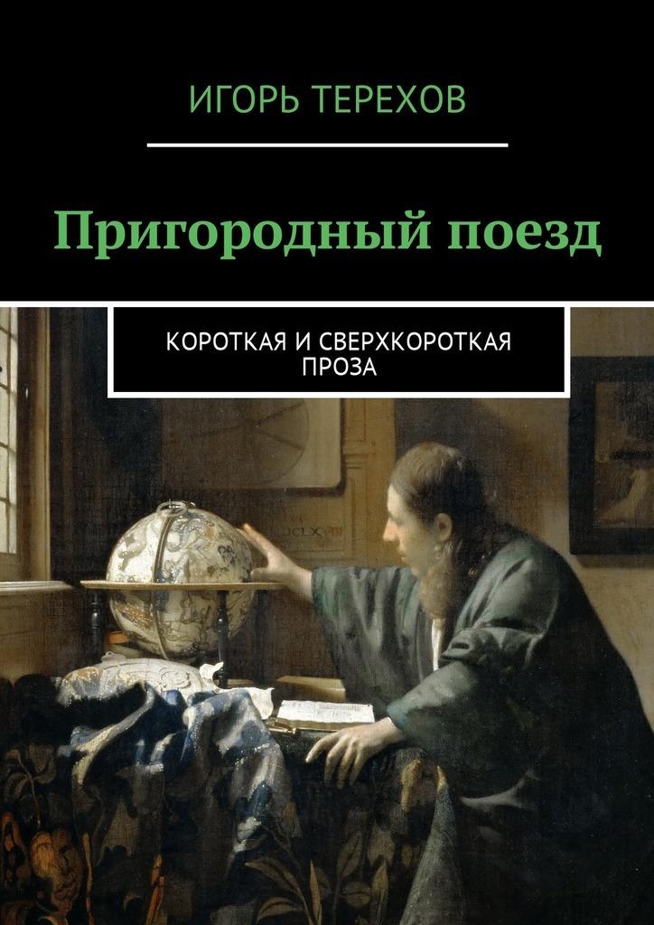 Игорь Терехов Пригородный поезд. Короткая исверхкороткая проза