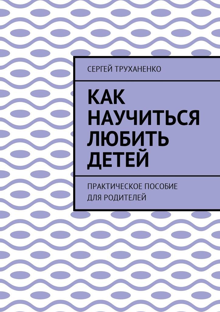 Сергей Труханенко - Как научиться любить детей. Практическое пособие дляродителей