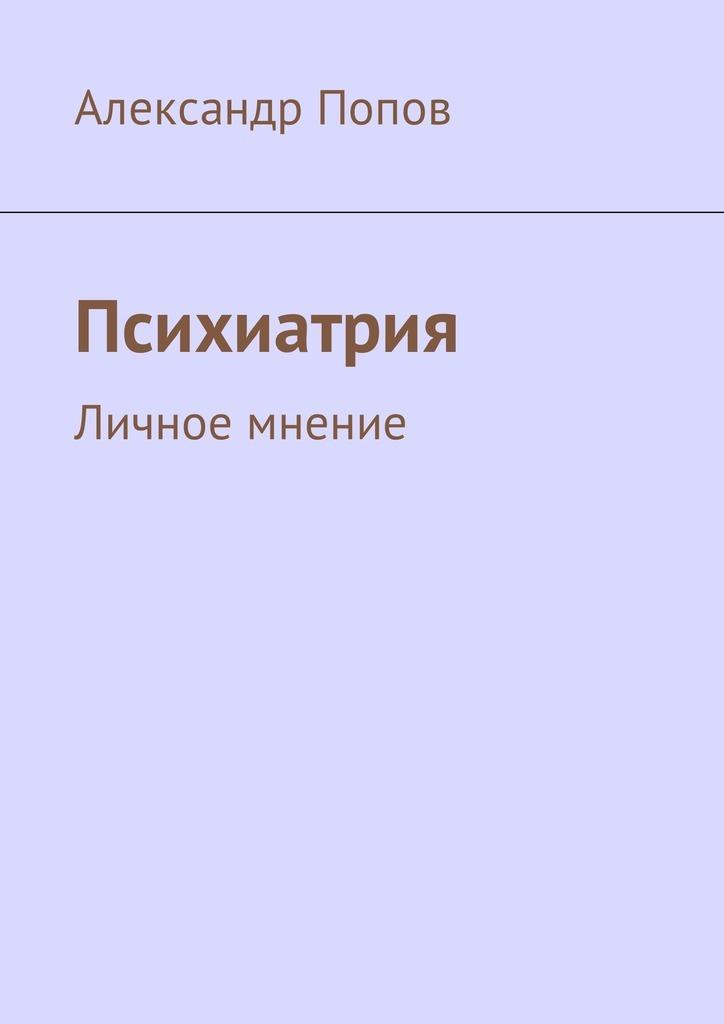 Александр Сергеевич Попов Психиатрия. Личное мнение