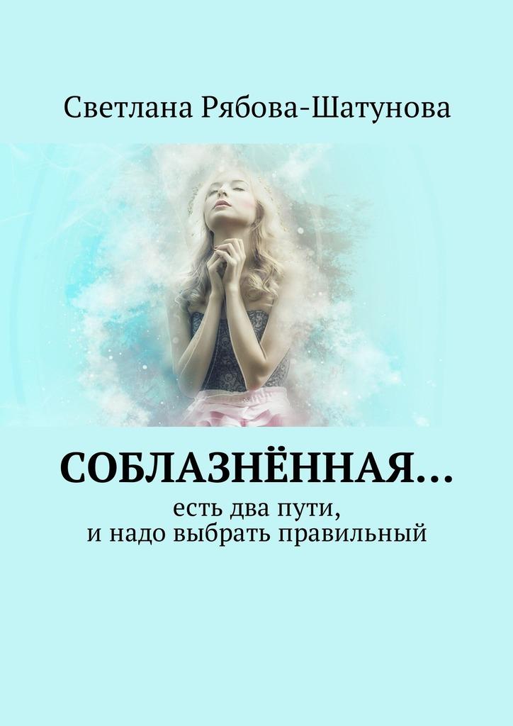 Светлана Рябова-Шатунова Соблазнённая… Есть два пути, инадо выбрать правильный цена