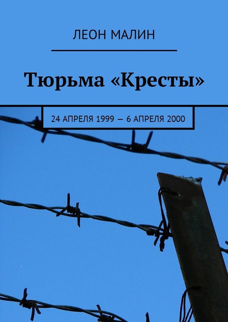 Леон Малин Тюрьма «Кресты». 24апреля 1999–6 апреля2000