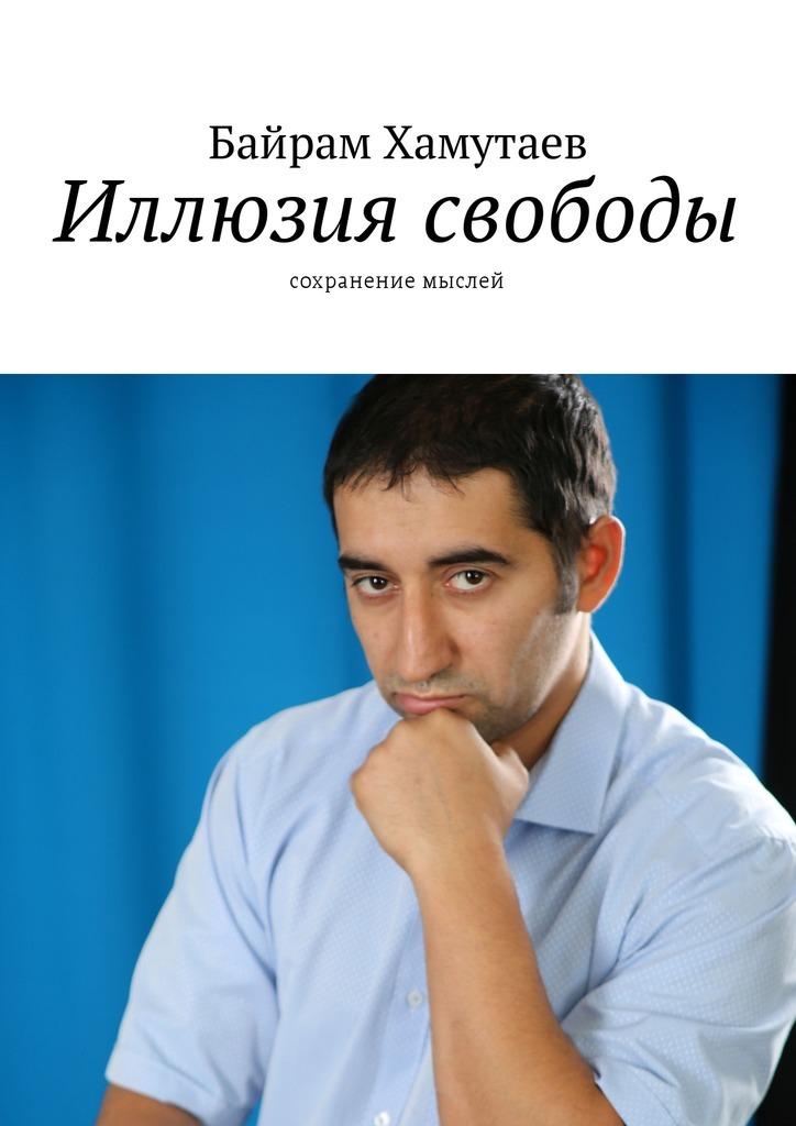 Байрам Хамутаев Иллюзия свободы. Сохранение мыслей