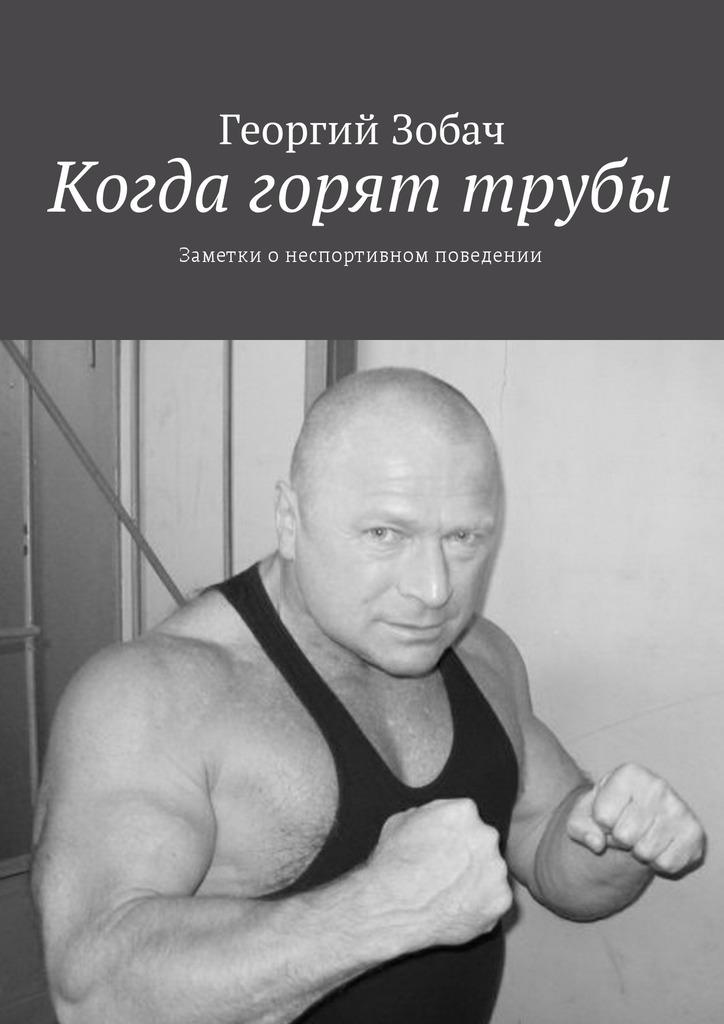 Георгий Зобач Когда горят трубы. Заметки онеспортивном поведении заметки о россии