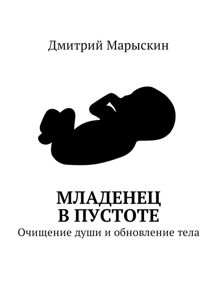 Дмитрий Марыскин Младенец вПустоте. Очищение души и обновление тела дмитрий марыскин найди свою радость или счастье отприроды