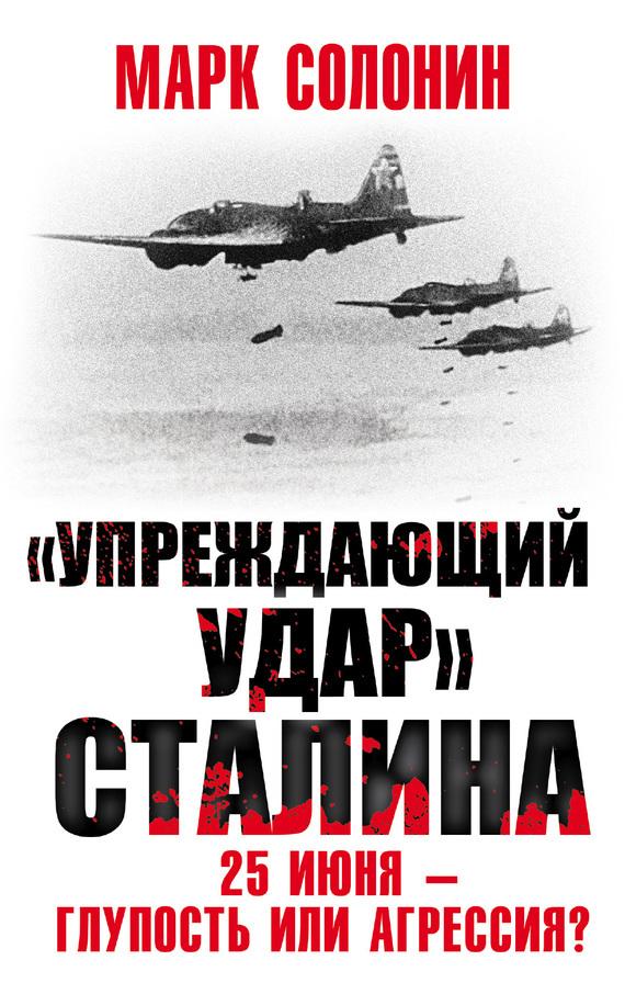 Марк Солонин «Упреждающий удар» Сталина. 25 июня – глупость или агрессия? валентин рунов удар по украине вермахт против красной армии